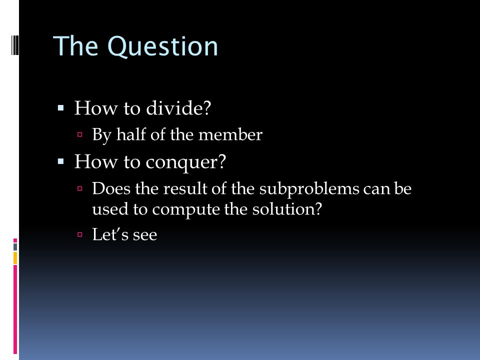 The Question  How to divide.  By half of the member  How to conquer.