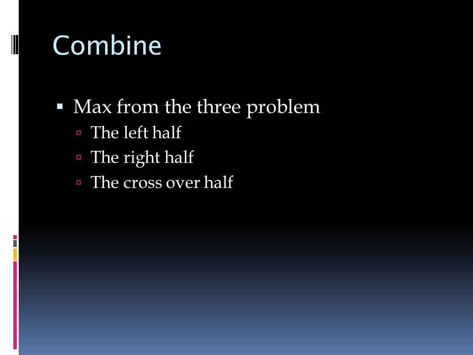 Combine  Max from the three problem  The left half  The right half  The cross over half