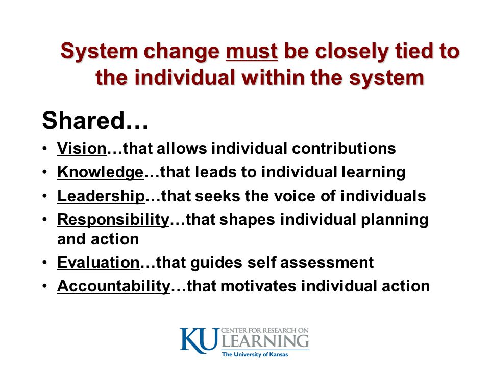 System change must be closely tied to the individual within the system Shared… Vision…that allows individual contributions Knowledge…that leads to individual learning Leadership…that seeks the voice of individuals Responsibility…that shapes individual planning and action Evaluation…that guides self assessment Accountability…that motivates individual action