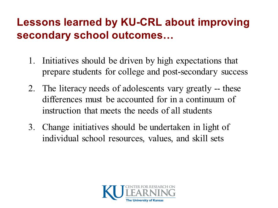 Lessons learned by KU-CRL about improving secondary school outcomes… 1.Initiatives should be driven by high expectations that prepare students for college and post-secondary success 2.The literacy needs of adolescents vary greatly -- these differences must be accounted for in a continuum of instruction that meets the needs of all students 3.Change initiatives should be undertaken in light of individual school resources, values, and skill sets