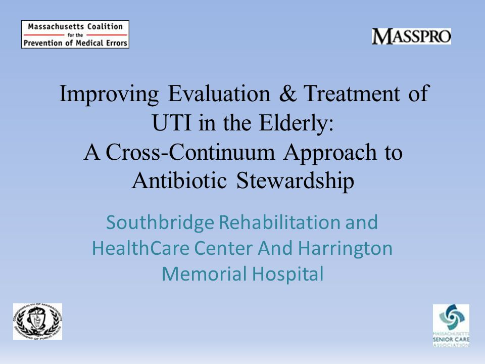 Improving Evaluation & Treatment of UTI in the Elderly: A Cross-Continuum Approach to Antibiotic Stewardship Southbridge Rehabilitation and HealthCare Center And Harrington Memorial Hospital