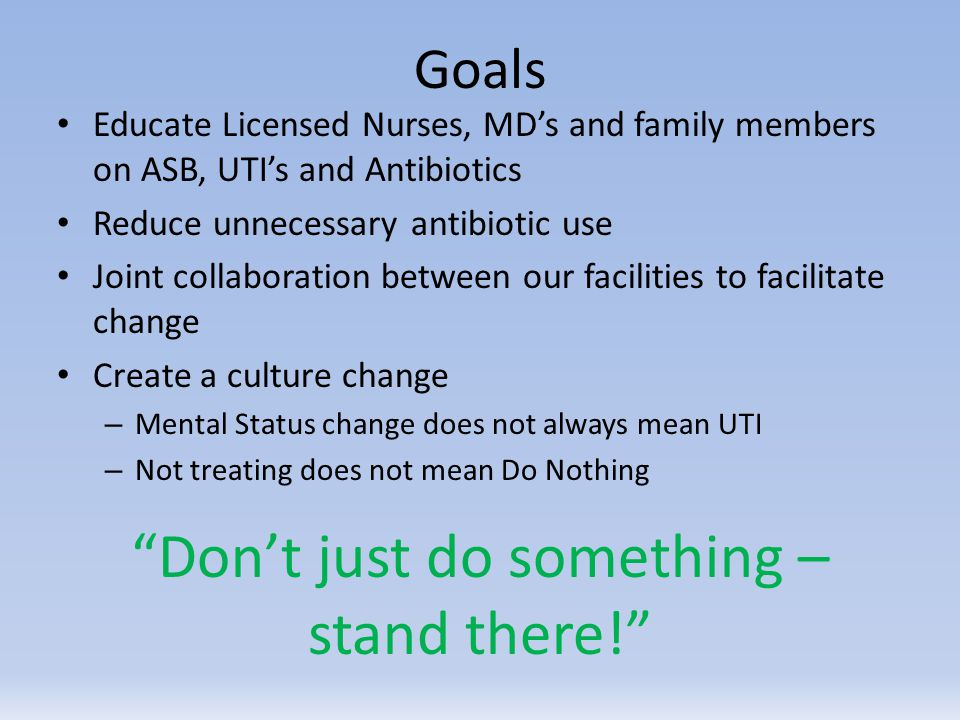 Goals Educate Licensed Nurses, MD's and family members on ASB, UTI's and Antibiotics Reduce unnecessary antibiotic use Joint collaboration between our facilities to facilitate change Create a culture change – Mental Status change does not always mean UTI – Not treating does not mean Do Nothing Don't just do something – stand there!