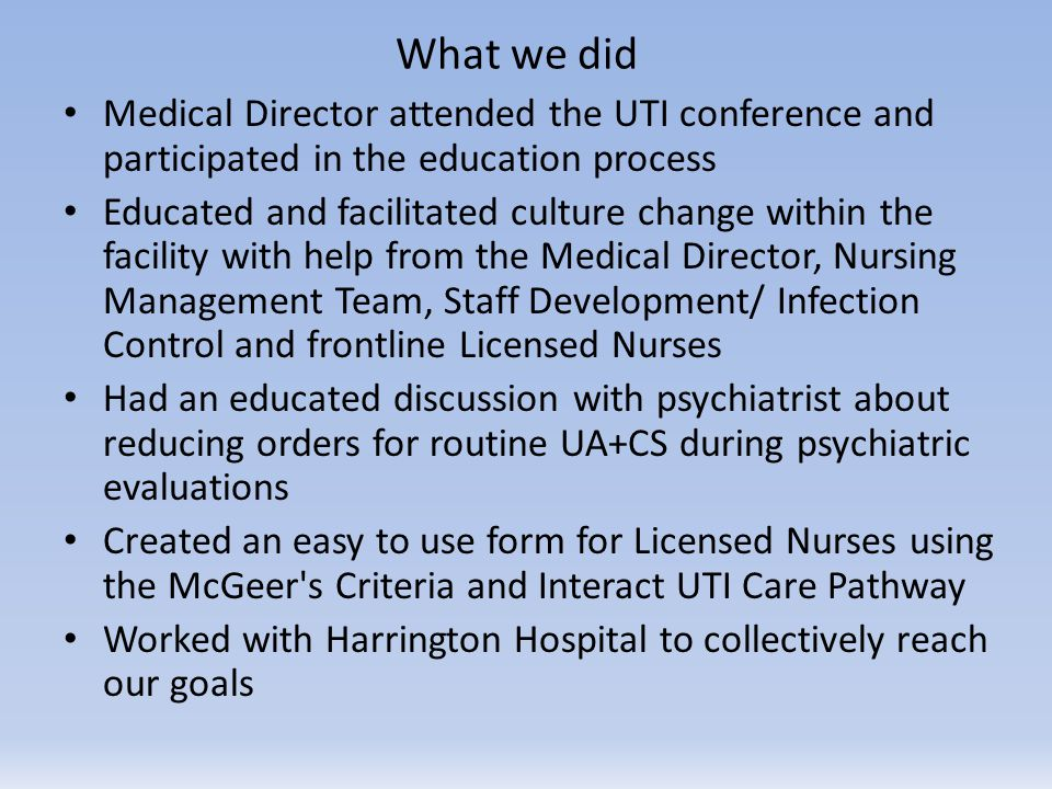 What we did Medical Director attended the UTI conference and participated in the education process Educated and facilitated culture change within the facility with help from the Medical Director, Nursing Management Team, Staff Development/ Infection Control and frontline Licensed Nurses Had an educated discussion with psychiatrist about reducing orders for routine UA+CS during psychiatric evaluations Created an easy to use form for Licensed Nurses using the McGeer s Criteria and Interact UTI Care Pathway Worked with Harrington Hospital to collectively reach our goals
