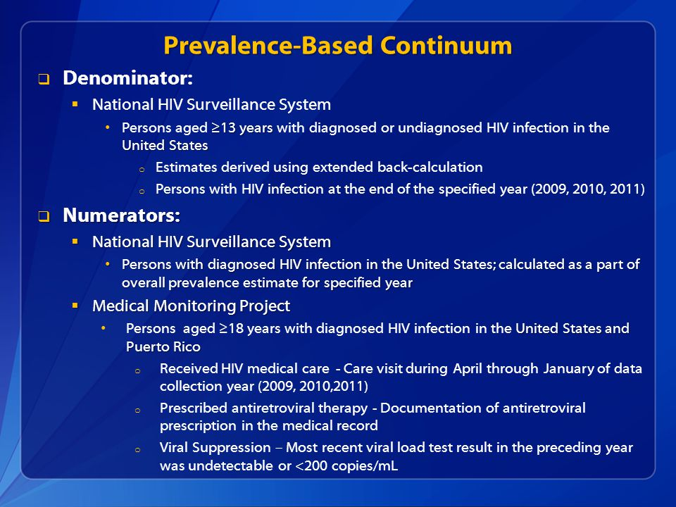 Prevalence-Based Continuum  Denominator:  National HIV Surveillance System ≥13 years United States Persons aged ≥13 years with diagnosed or undiagnosed HIV infection in the United States o Estimates derived using extended back-calculation o Persons with HIV infection at the end of the specified year (2009, 2010, 2011)  Numerators:  National HIV Surveillance System Persons with diagnosed HIV infection in the United States; calculated as a part of overall prevalence estimate for specified year Persons with diagnosed HIV infection in the United States; calculated as a part of overall prevalence estimate for specified year  Medical Monitoring Project United States and Puerto Rico Persons aged ≥18 years with diagnosed HIV infection in the United States and Puerto Rico o Received HIV medical care - Care visit during April through January of data collection year (2009, 2010,2011) o Prescribed antiretroviral therapy - Documentation of antiretroviral prescription in the medical record o Viral Suppression – Most recent viral load test result in the preceding year was undetectable or <200 copies/mL