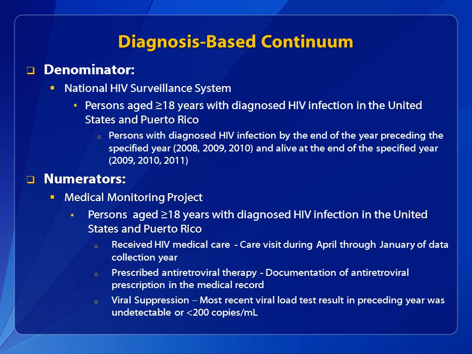 Diagnosis-Based Continuum  Denominator:  National HIV Surveillance System ≥18 years United States and Puerto Rico Persons aged ≥18 years with diagnosed HIV infection in the United States and Puerto Rico o Persons with diagnosed HIV infection by the end of the year preceding the specified year (2008, 2009, 2010) and alive at the end of the specified year (2009, 2010, 2011)  Numerators:  Medical Monitoring Project United States and Puerto Rico  Persons aged ≥18 years with diagnosed HIV infection in the United States and Puerto Rico o Received HIV medical care - Care visit during April through January of data collection year o Prescribed antiretroviral therapy - Documentation of antiretroviral prescription in the medical record o Viral Suppression – Most recent viral load test result in preceding year was undetectable or <200 copies/mL