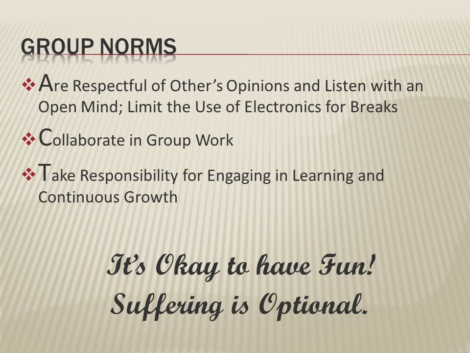  A re Respectful of Other's Opinions and Listen with an Open Mind; Limit the Use of Electronics for Breaks  C ollaborate in Group Work  T ake Responsibility for Engaging in Learning and Continuous Growth It's Okay to have Fun.