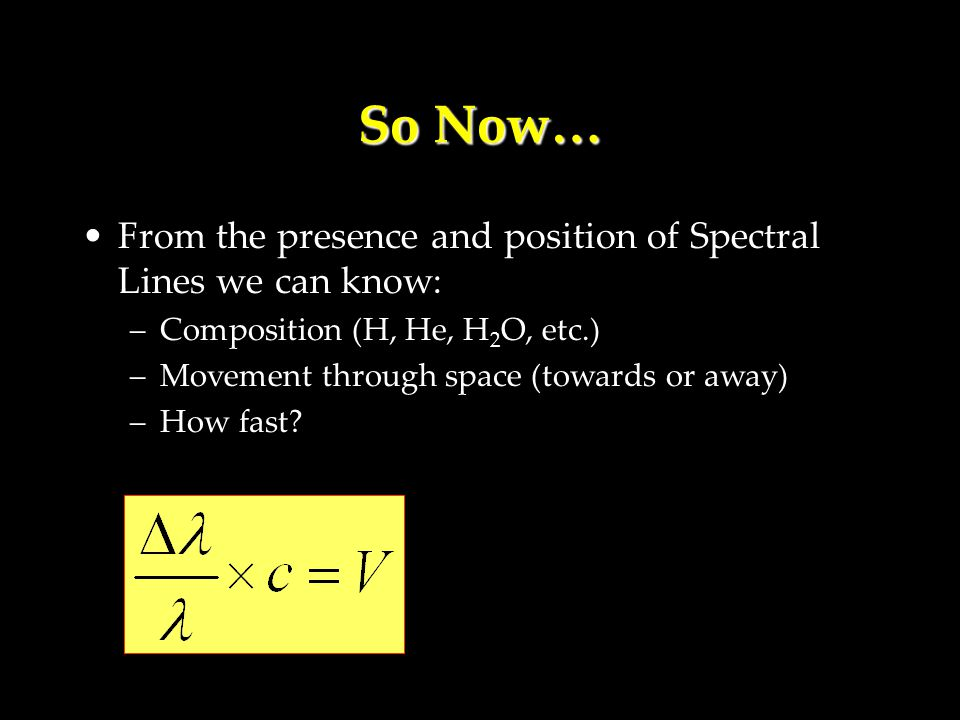 So Now… From the presence and position of Spectral Lines we can know: –Composition (H, He, H 2 O, etc.) –Movement through space (towards or away) –How fast