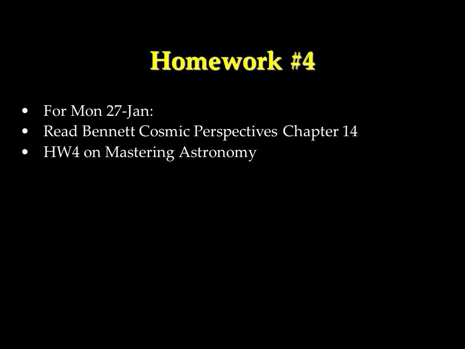 Homework #4 For Mon 27-Jan: Read Bennett Cosmic Perspectives Chapter 14 HW4 on Mastering Astronomy