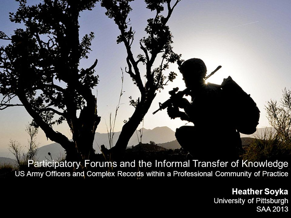 Participatory Forums and the Informal Transfer of Knowledge US Army Officers and Complex Records within a Professional Community of Practice Heather Soyka University of Pittsburgh SAA 2013
