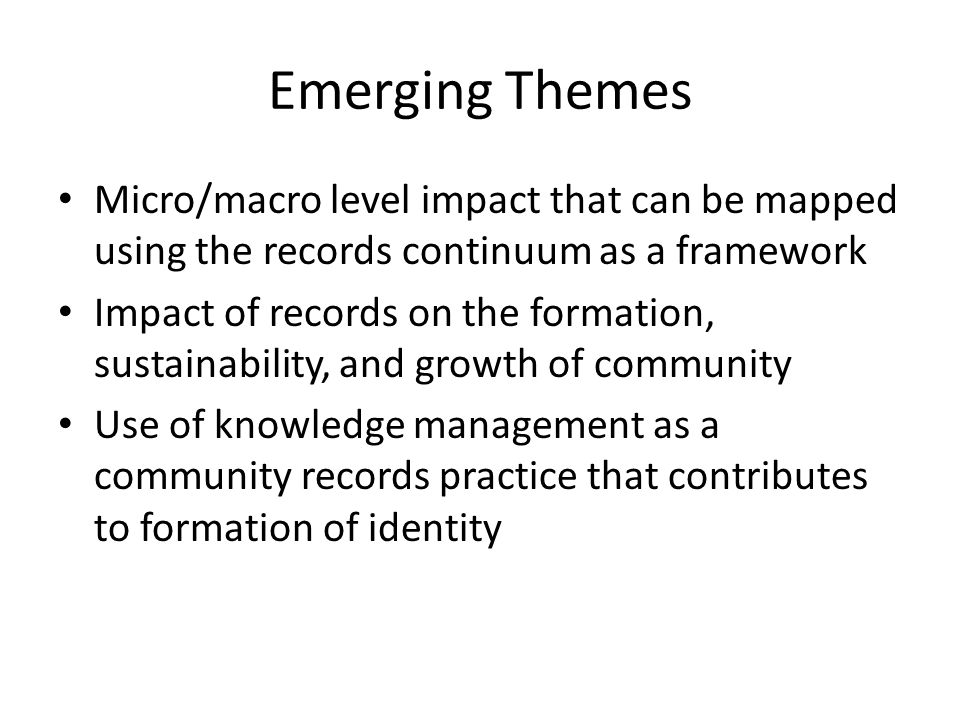 Emerging Themes Micro/macro level impact that can be mapped using the records continuum as a framework Impact of records on the formation, sustainability, and growth of community Use of knowledge management as a community records practice that contributes to formation of identity