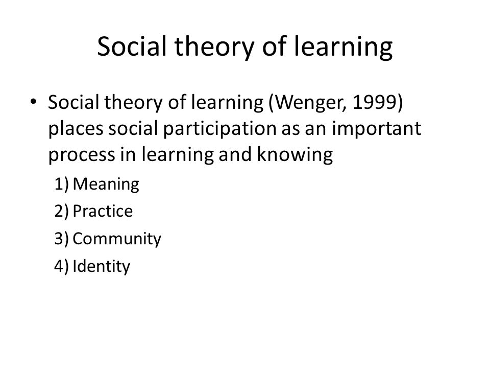 Social theory of learning Social theory of learning (Wenger, 1999) places social participation as an important process in learning and knowing 1)Meaning 2)Practice 3)Community 4)Identity