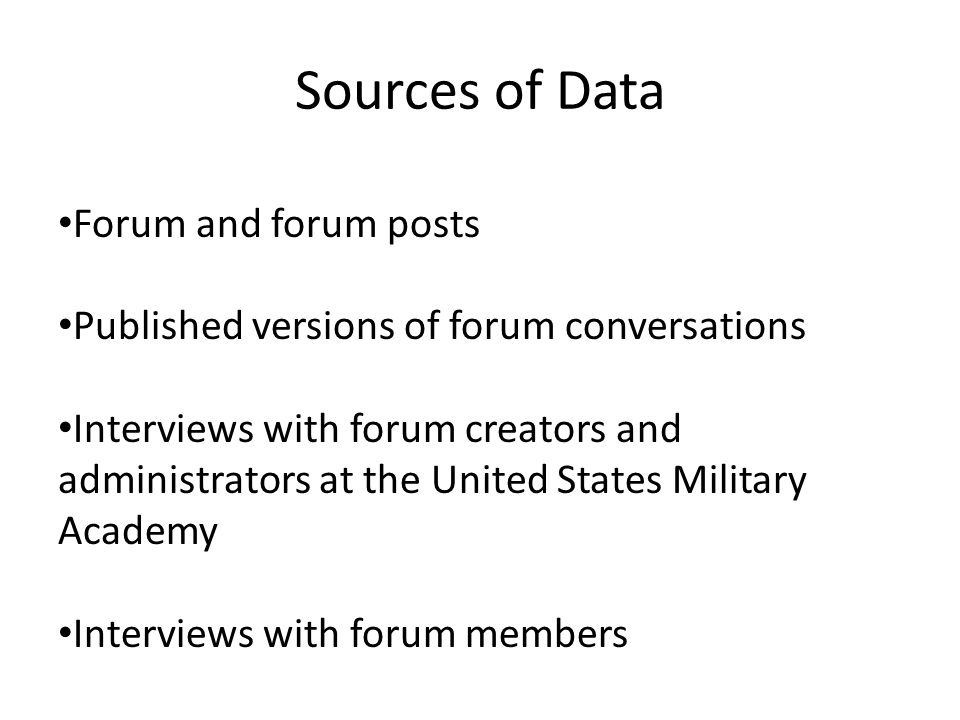 Sources of Data Forum and forum posts Published versions of forum conversations Interviews with forum creators and administrators at the United States Military Academy Interviews with forum members