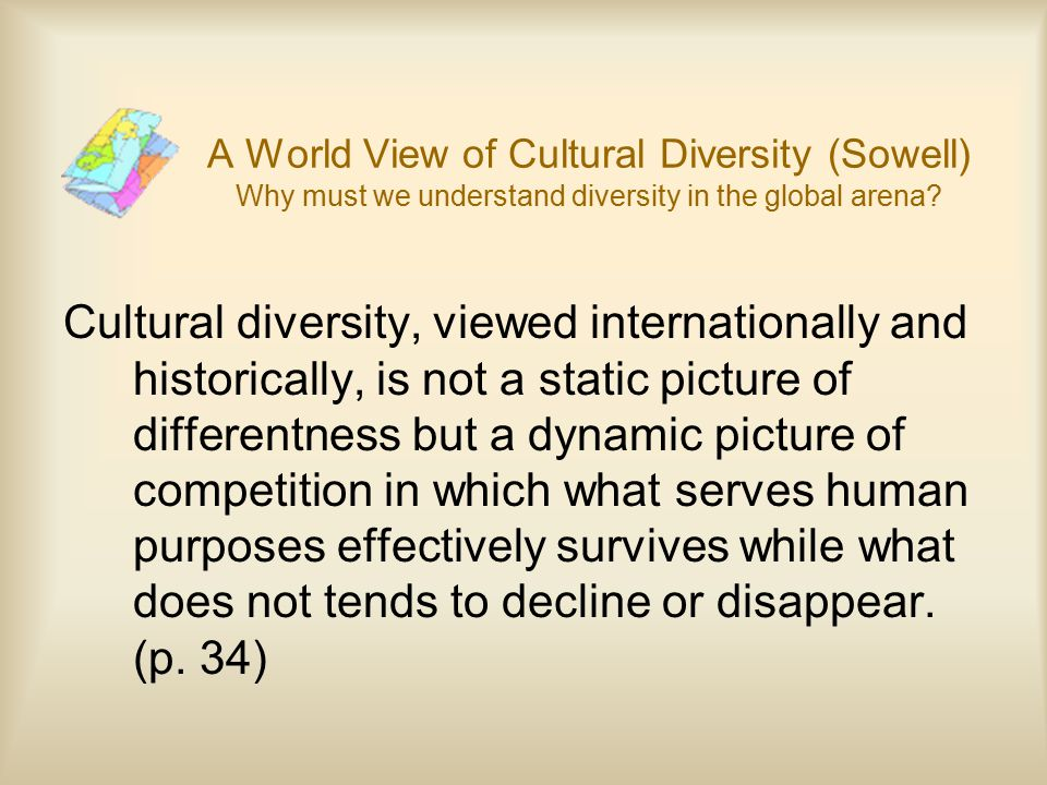 A World View of Cultural Diversity (Sowell) Why must we understand diversity in the global arena? Cultural diversity, viewed internationally and histo