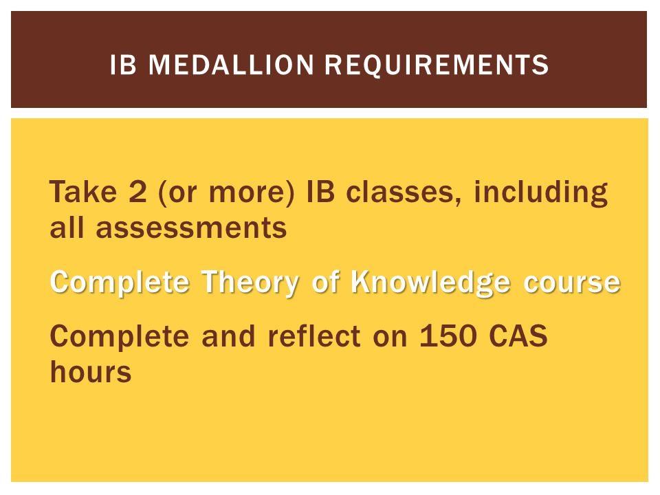 Take 2 (or more) IB classes, including all assessments Complete Theory of Knowledge course Complete and reflect on 150 CAS hours IB MEDALLION REQUIREMENTS