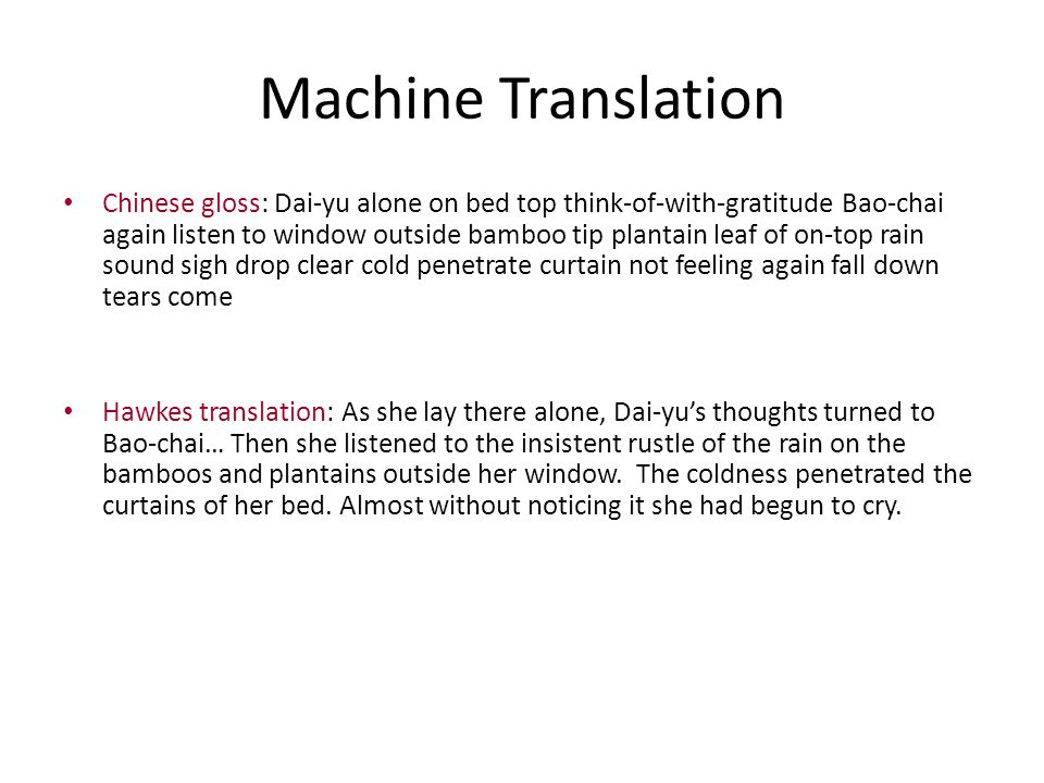 Machine Translation Chinese gloss: Dai-yu alone on bed top think-of-with-gratitude Bao-chai again listen to window outside bamboo tip plantain leaf of on-top rain sound sigh drop clear cold penetrate curtain not feeling again fall down tears come Hawkes translation: As she lay there alone, Dai-yu's thoughts turned to Bao-chai… Then she listened to the insistent rustle of the rain on the bamboos and plantains outside her window.