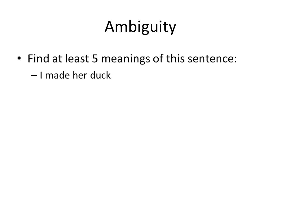 Ambiguity Find at least 5 meanings of this sentence: – I made her duck