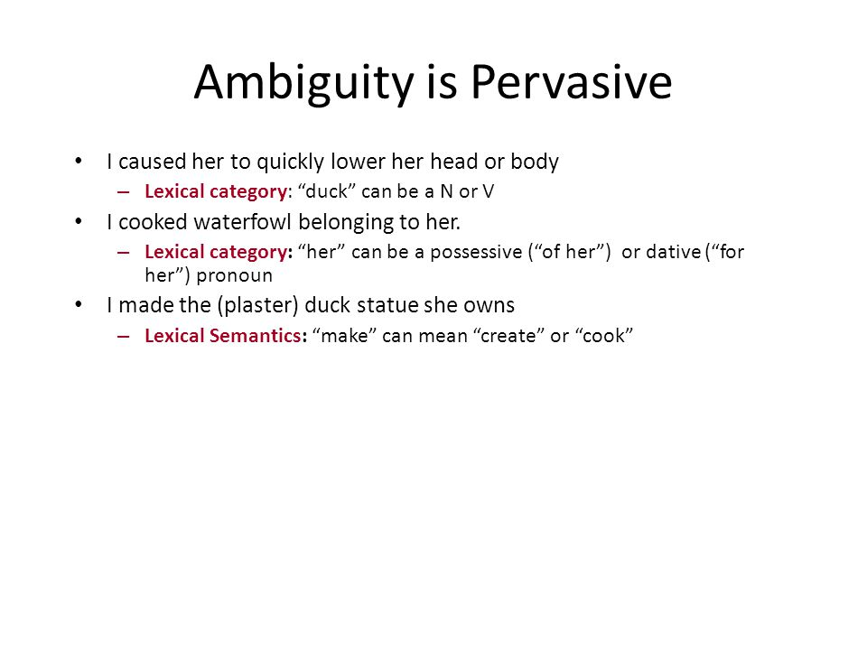 Ambiguity is Pervasive I caused her to quickly lower her head or body – Lexical category: duck can be a N or V I cooked waterfowl belonging to her.