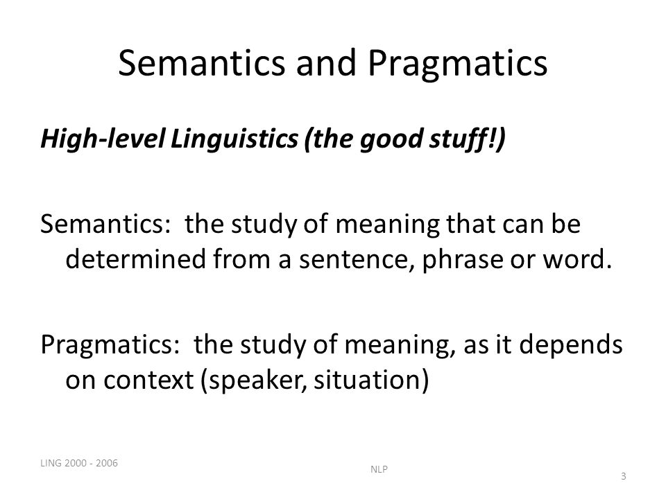 LING NLP 3 Semantics and Pragmatics High-level Linguistics (the good stuff!) Semantics: the study of meaning that can be determined from a sentence, phrase or word.