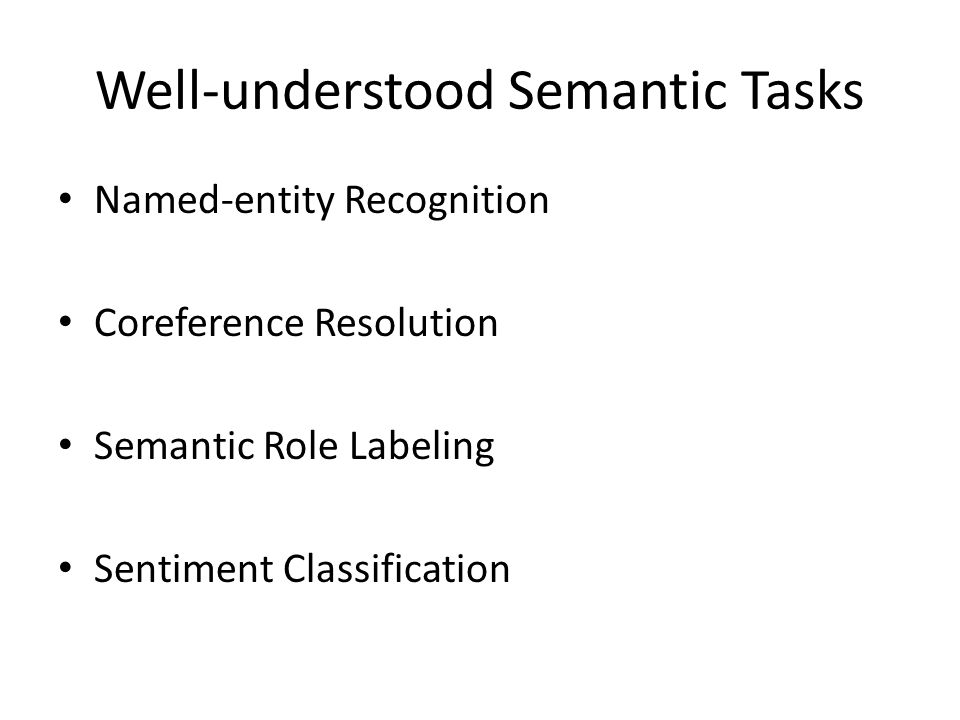 Well-understood Semantic Tasks Named-entity Recognition Coreference Resolution Semantic Role Labeling Sentiment Classification