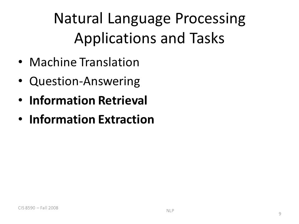 CIS 8590 – Fall 2008 NLP 9 Natural Language Processing Applications and Tasks Machine Translation Question-Answering Information Retrieval Information Extraction