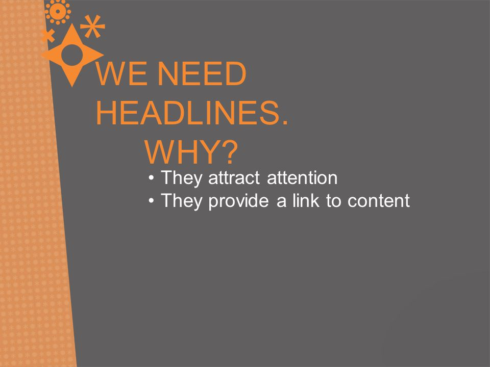 WE NEED HEADLINES. WHY They attract attention They provide a link to content