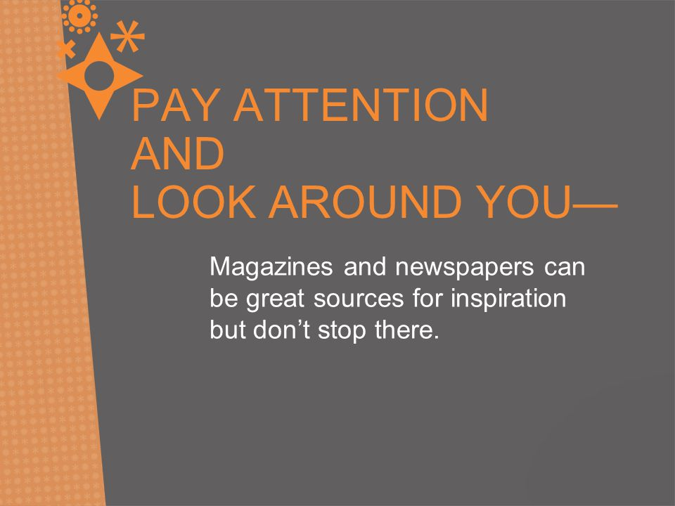PAY ATTENTION AND LOOK AROUND YOU— Magazines and newspapers can be great sources for inspiration but don't stop there.
