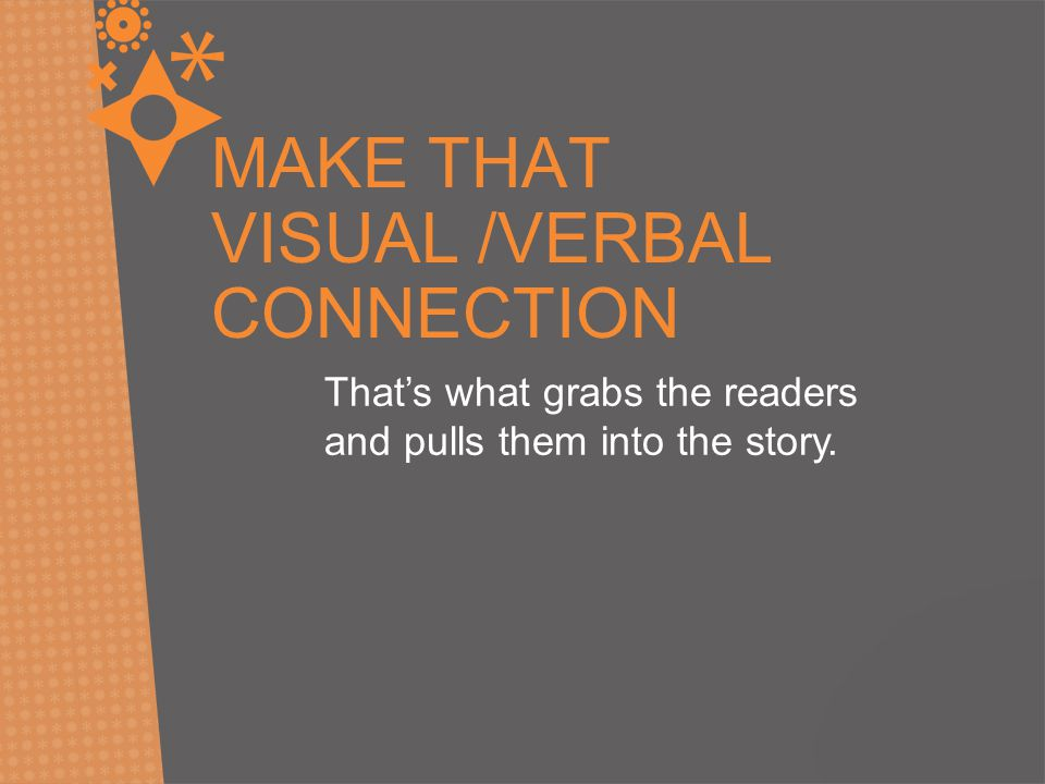 MAKE THAT VISUAL /VERBAL CONNECTION That's what grabs the readers and pulls them into the story.
