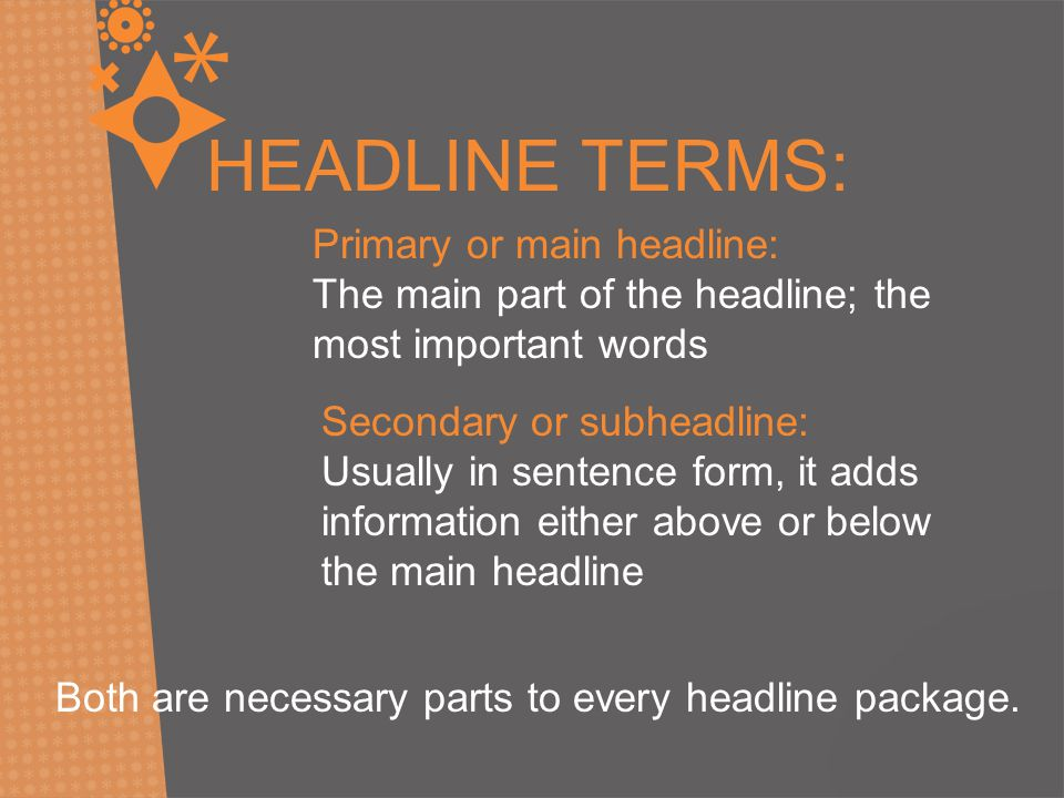 HEADLINE TERMS: Primary or main headline: The main part of the headline; the most important words Secondary or subheadline: Usually in sentence form, it adds information either above or below the main headline Both are necessary parts to every headline package.