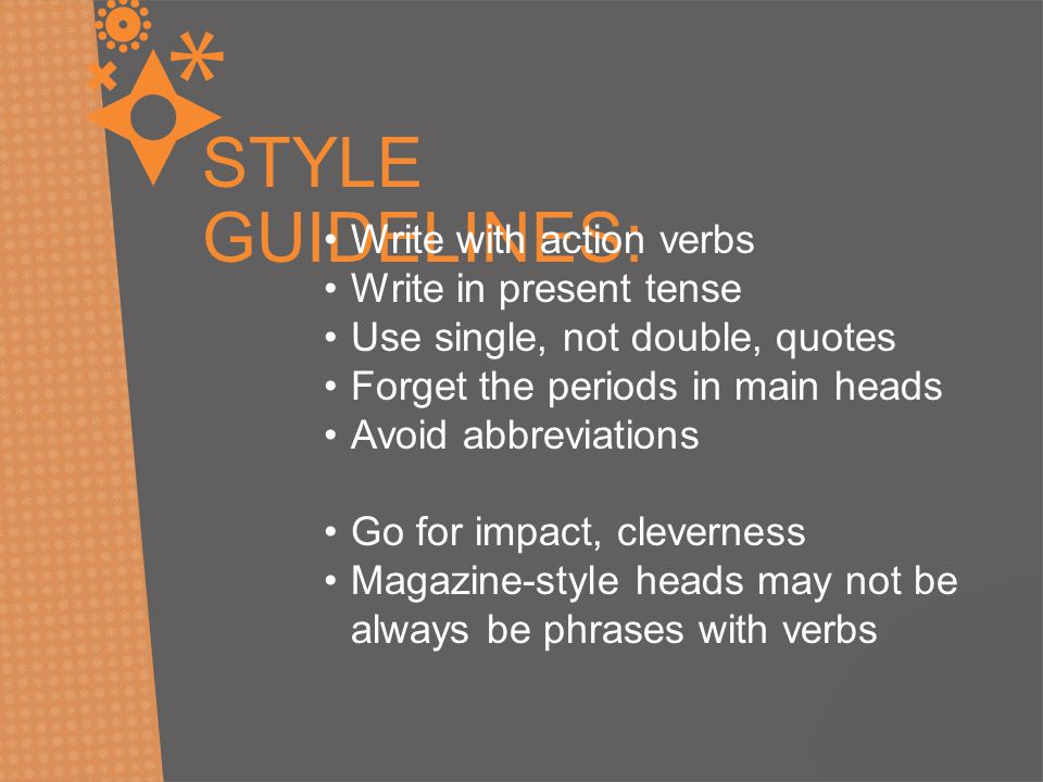 STYLE GUIDELINES: Write with action verbs Write in present tense Use single, not double, quotes Forget the periods in main heads Avoid abbreviations Go for impact, cleverness Magazine-style heads may not be always be phrases with verbs