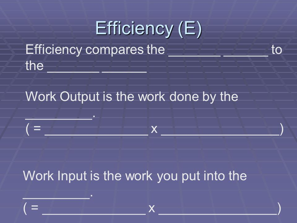 Efficiency (E) Efficiency compares the _______ ______ to the _______ ______ Work Output is the work done by the _________.