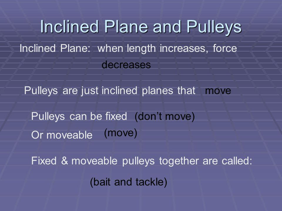 Inclined Plane and Pulleys Inclined Plane: when length increases, force decreases Pulleys are just inclined planes thatmove Pulleys can be fixed Or moveable (move) (don't move) Fixed & moveable pulleys together are called: (bait and tackle)