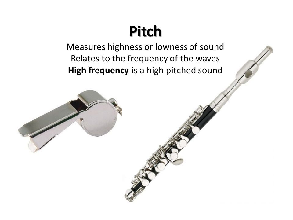 Pitch Measures highness or lowness of sound Relates to the frequency of the waves High frequency is a high pitched sound