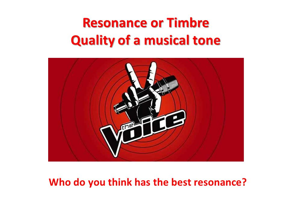Resonance or Timbre Quality of a musical tone Who do you think has the best resonance