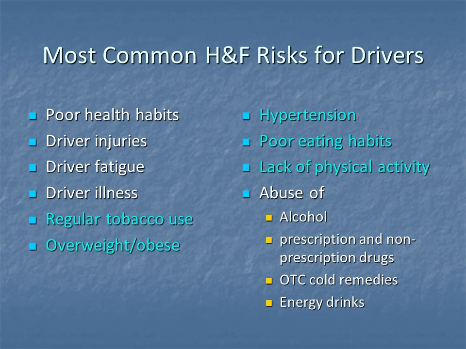 Most Common H&F Risks for Drivers Poor health habits Poor health habits Driver injuries Driver injuries Driver fatigue Driver fatigue Driver illness Driver illness Regular tobacco use Regular tobacco use Overweight/obese Overweight/obese Hypertension Hypertension Poor eating habits Poor eating habits Lack of physical activity Lack of physical activity Abuse of Abuse of Alcohol prescription and non- prescription drugs OTC cold remedies Energy drinks