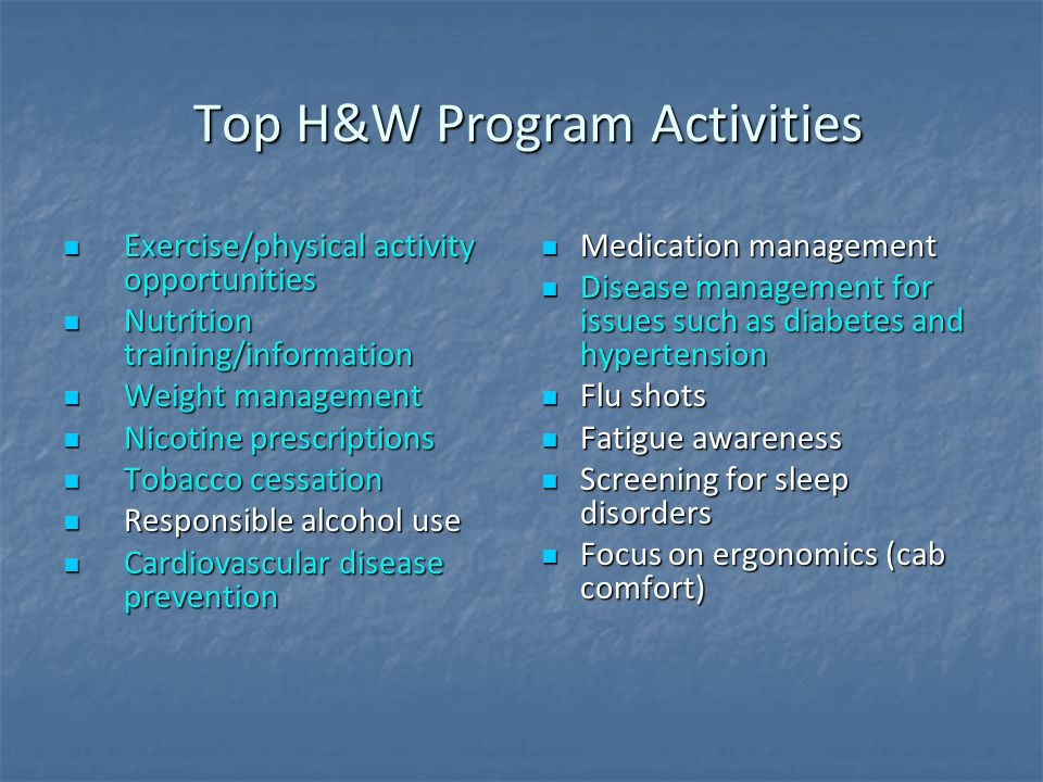 Top H&W Program Activities Top H&W Program Activities Exercise/physical activity opportunities Exercise/physical activity opportunities Nutrition training/information Nutrition training/information Weight management Weight management Nicotine prescriptions Nicotine prescriptions Tobacco cessation Tobacco cessation Responsible alcohol use Responsible alcohol use Cardiovascular disease prevention Cardiovascular disease prevention Medication management Medication management Disease management for issues such as diabetes and hypertension Disease management for issues such as diabetes and hypertension Flu shots Flu shots Fatigue awareness Fatigue awareness Screening for sleep disorders Screening for sleep disorders Focus on ergonomics (cab comfort) Focus on ergonomics (cab comfort)