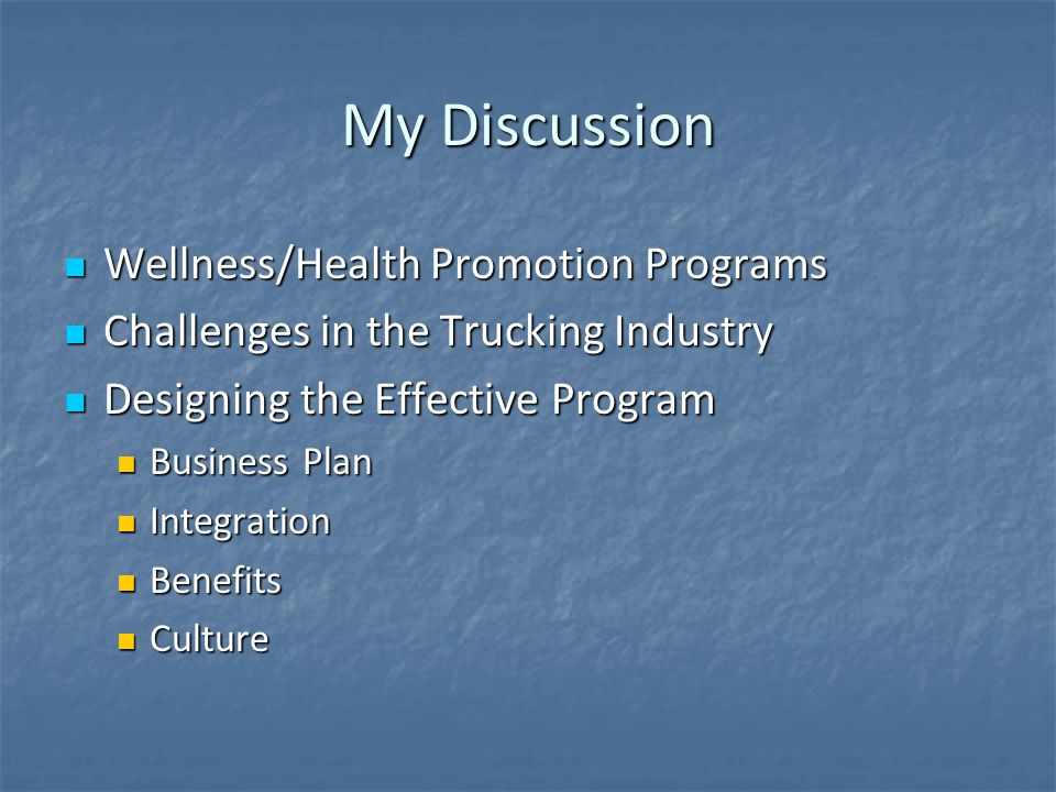 My Discussion Wellness/Health Promotion Programs Wellness/Health Promotion Programs Challenges in the Trucking Industry Challenges in the Trucking Industry Designing the Effective Program Designing the Effective Program Business Plan Business Plan Integration Integration Benefits Benefits Culture Culture