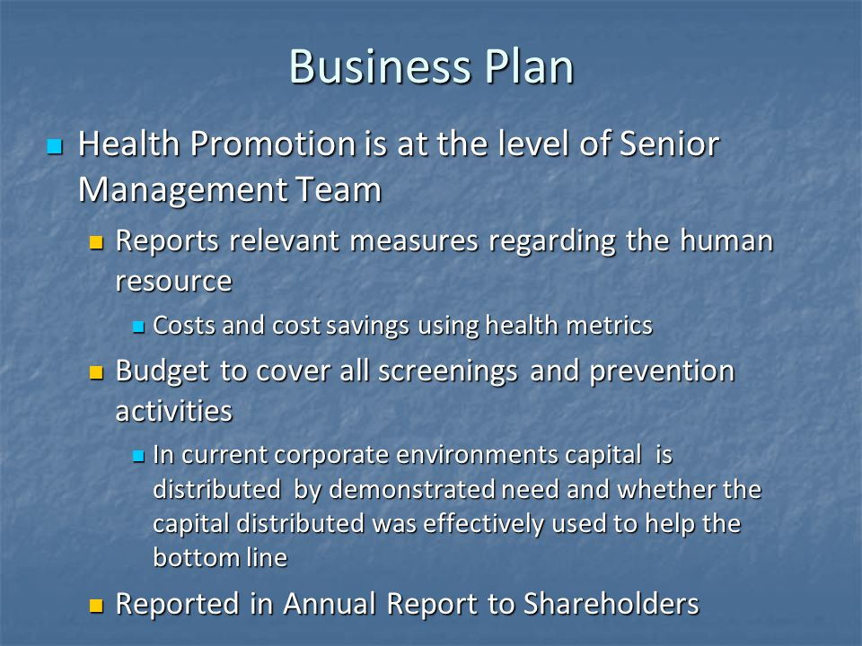 Business Plan Health Promotion is at the level of Senior Management Team Health Promotion is at the level of Senior Management Team Reports relevant measures regarding the human resource Reports relevant measures regarding the human resource Costs and cost savings using health metrics Costs and cost savings using health metrics Budget to cover all screenings and prevention activities Budget to cover all screenings and prevention activities In current corporate environments capital is distributed by demonstrated need and whether the capital distributed was effectively used to help the bottom line In current corporate environments capital is distributed by demonstrated need and whether the capital distributed was effectively used to help the bottom line Reported in Annual Report to Shareholders Reported in Annual Report to Shareholders