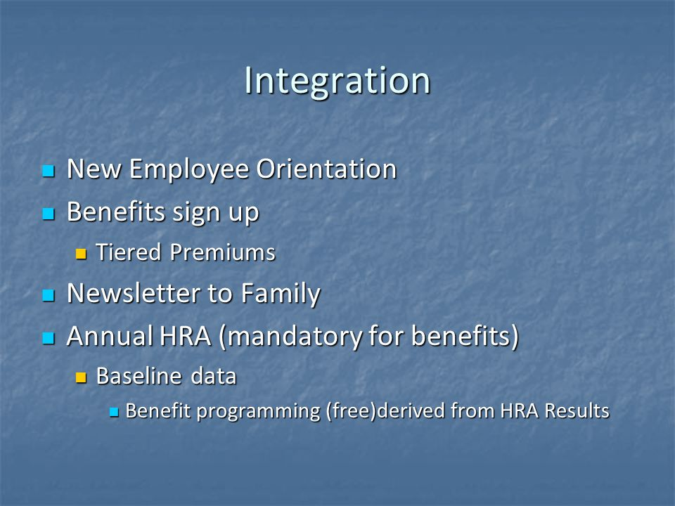 Integration New Employee Orientation New Employee Orientation Benefits sign up Benefits sign up Tiered Premiums Tiered Premiums Newsletter to Family Newsletter to Family Annual HRA (mandatory for benefits) Annual HRA (mandatory for benefits) Baseline data Baseline data Benefit programming (free)derived from HRA Results Benefit programming (free)derived from HRA Results