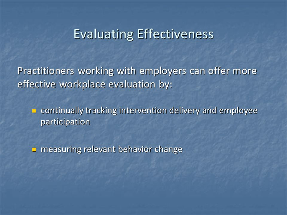 Evaluating Effectiveness Practitioners working with employers can offer more effective workplace evaluation by: continually tracking intervention delivery and employee participation continually tracking intervention delivery and employee participation measuring relevant behavior change measuring relevant behavior change