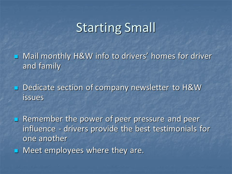 Starting Small Mail monthly H&W info to drivers' homes for driver and family Mail monthly H&W info to drivers' homes for driver and family Dedicate section of company newsletter to H&W issues Dedicate section of company newsletter to H&W issues Remember the power of peer pressure and peer influence - drivers provide the best testimonials for one another Remember the power of peer pressure and peer influence - drivers provide the best testimonials for one another Meet employees where they are.