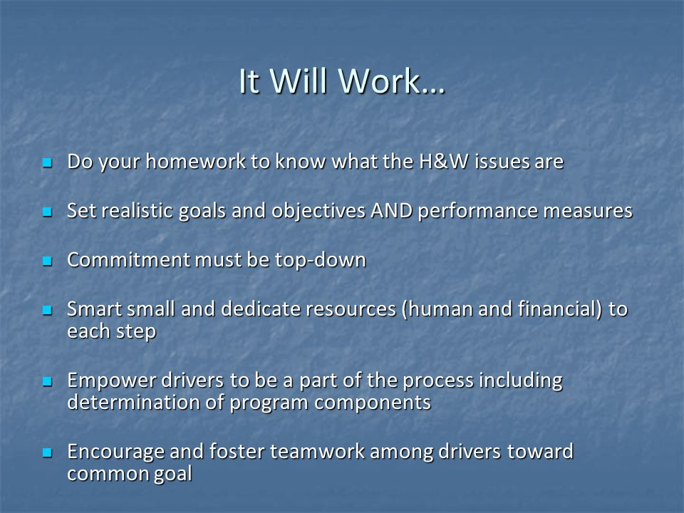 It Will Work… Do your homework to know what the H&W issues are Do your homework to know what the H&W issues are Set realistic goals and objectives AND performance measures Set realistic goals and objectives AND performance measures Commitment must be top-down Commitment must be top-down Smart small and dedicate resources (human and financial) to each step Smart small and dedicate resources (human and financial) to each step Empower drivers to be a part of the process including determination of program components Empower drivers to be a part of the process including determination of program components Encourage and foster teamwork among drivers toward common goal Encourage and foster teamwork among drivers toward common goal