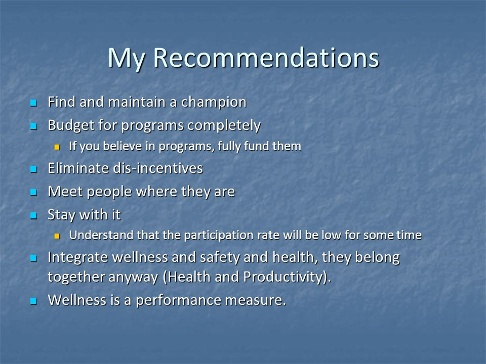 My Recommendations Find and maintain a champion Find and maintain a champion Budget for programs completely Budget for programs completely If you believe in programs, fully fund them If you believe in programs, fully fund them Eliminate dis-incentives Eliminate dis-incentives Meet people where they are Meet people where they are Stay with it Stay with it Understand that the participation rate will be low for some time Understand that the participation rate will be low for some time Integrate wellness and safety and health, they belong together anyway (Health and Productivity).
