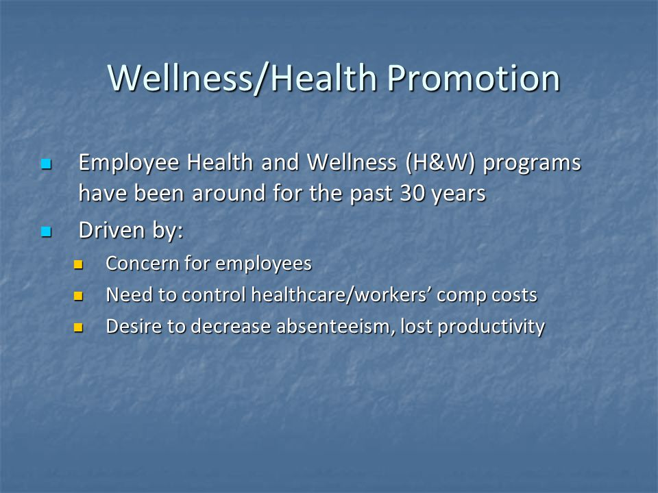 Wellness/Health Promotion Wellness/Health Promotion Employee Health and Wellness (H&W) programs have been around for the past 30 years Employee Health and Wellness (H&W) programs have been around for the past 30 years Driven by: Driven by: Concern for employees Concern for employees Need to control healthcare/workers' comp costs Need to control healthcare/workers' comp costs Desire to decrease absenteeism, lost productivity Desire to decrease absenteeism, lost productivity