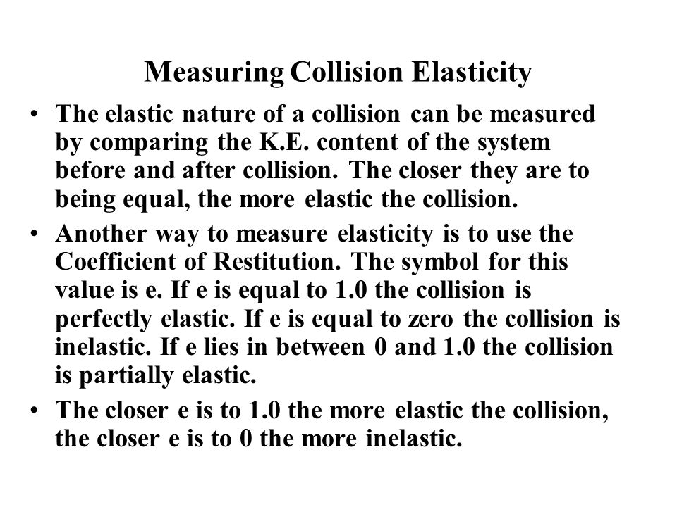 Measuring Collision Elasticity The elastic nature of a collision can be measured by comparing the K.E.