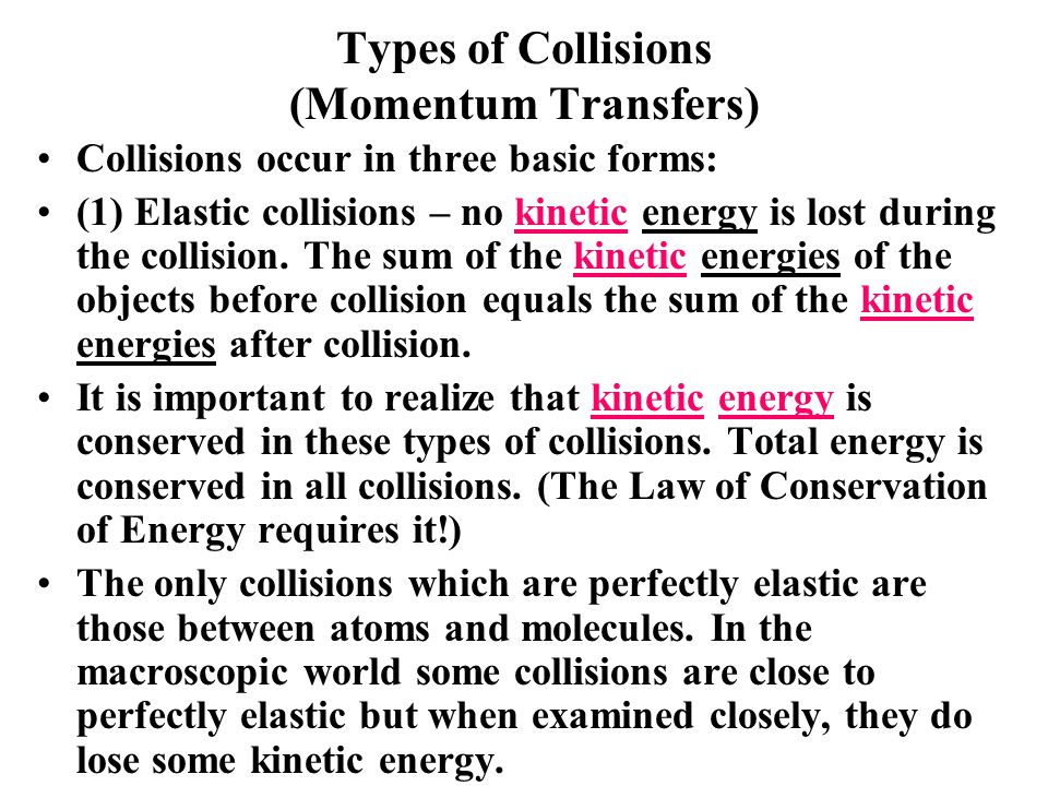 Types of Collisions (Momentum Transfers) Collisions occur in three basic forms: (1) Elastic collisions – no kinetic energy is lost during the collision.