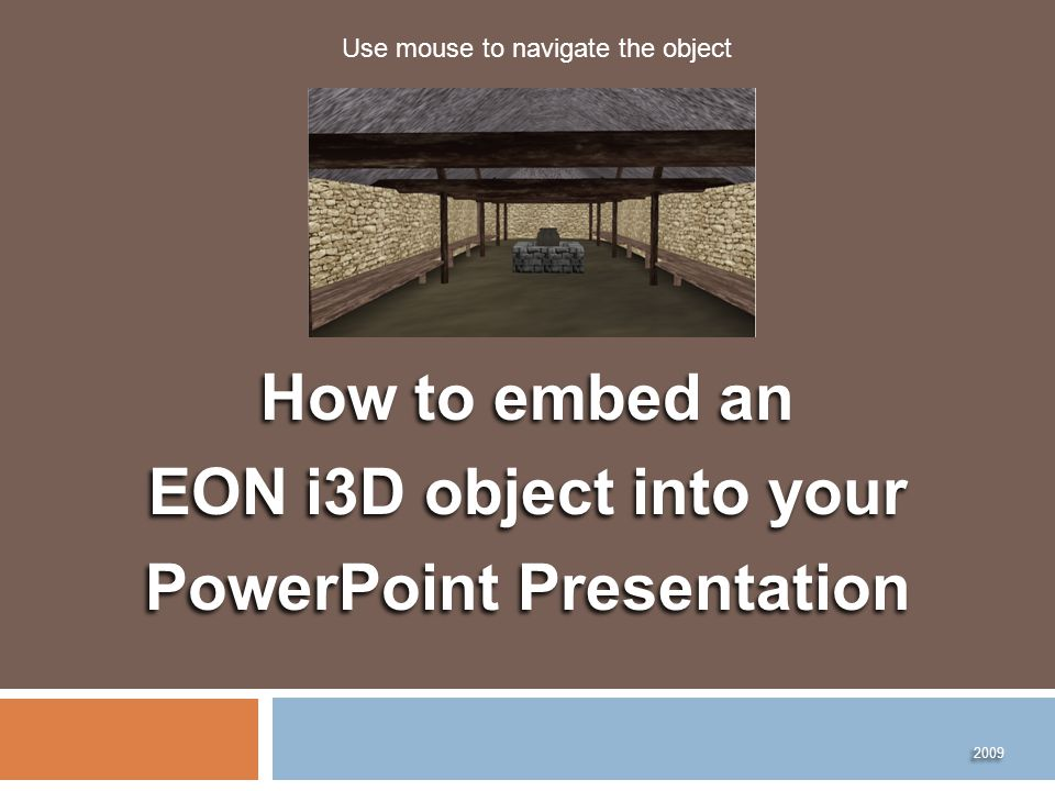 How to embed an EON i3D object into your PowerPoint Presentation How to embed an EON i3D object into your PowerPoint Presentation 2009 Use mouse to navigate the object