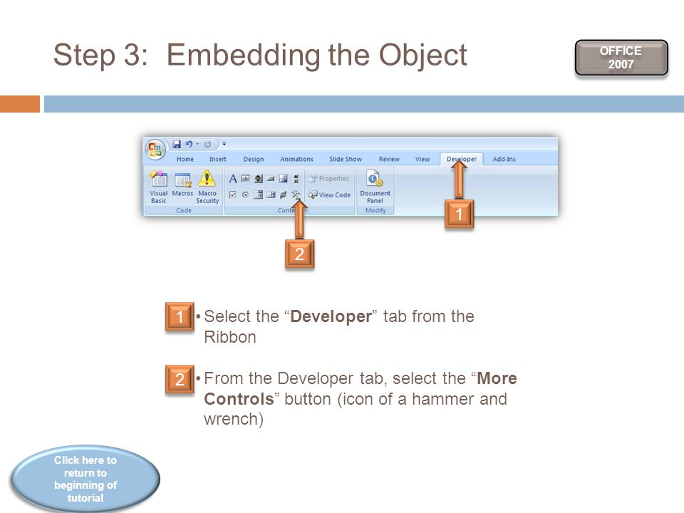 Click here to return to beginning of tutorial Click here to return to beginning of tutorial Step 3: Embedding the Object Select the Developer tab from the Ribbon From the Developer tab, select the More Controls button (icon of a hammer and wrench) OFFICE 2007