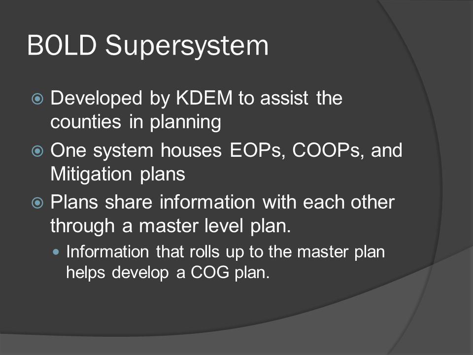 BOLD Supersystem  Developed by KDEM to assist the counties in planning  One system houses EOPs, COOPs, and Mitigation plans  Plans share information with each other through a master level plan.