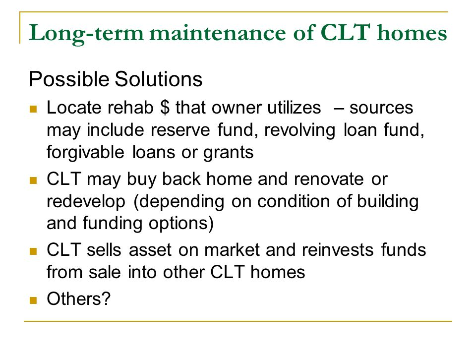 Long-term maintenance of CLT homes Possible Solutions Locate rehab $ that owner utilizes – sources may include reserve fund, revolving loan fund, forgivable loans or grants CLT may buy back home and renovate or redevelop (depending on condition of building and funding options) CLT sells asset on market and reinvests funds from sale into other CLT homes Others