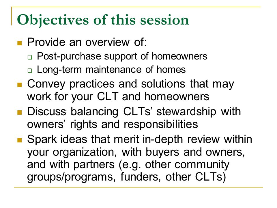 Objectives of this session Provide an overview of:  Post-purchase support of homeowners  Long-term maintenance of homes Convey practices and solutions that may work for your CLT and homeowners Discuss balancing CLTs' stewardship with owners' rights and responsibilities Spark ideas that merit in-depth review within your organization, with buyers and owners, and with partners (e.g.